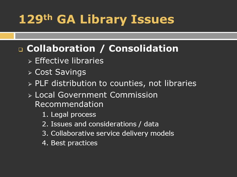 129 th GA Library Issues  Collaboration / Consolidation  Effective libraries  Cost Savings  PLF distribution to counties, not libraries  Local Government Commission Recommendation 1.