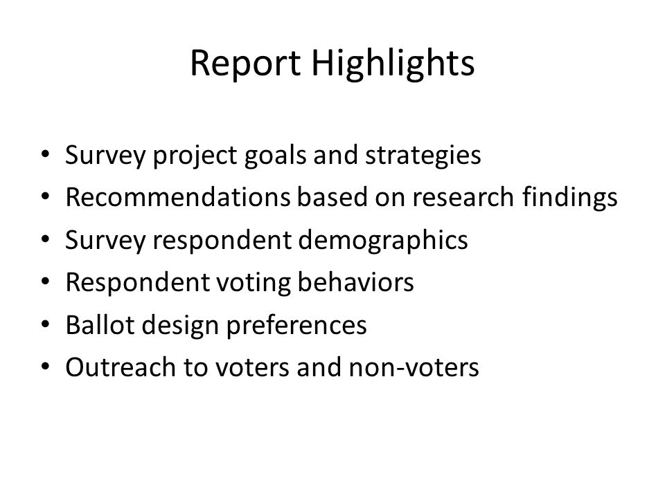 Report Highlights Survey project goals and strategies Recommendations based on research findings Survey respondent demographics Respondent voting behaviors Ballot design preferences Outreach to voters and non-voters