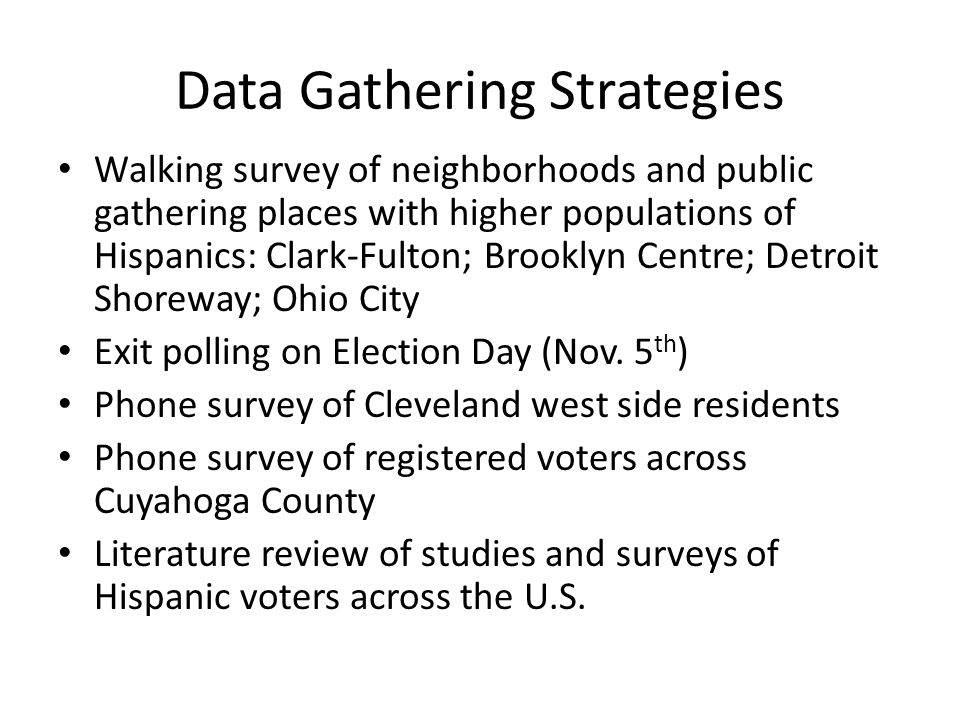 Data Gathering Strategies Walking survey of neighborhoods and public gathering places with higher populations of Hispanics: Clark-Fulton; Brooklyn Centre; Detroit Shoreway; Ohio City Exit polling on Election Day (Nov.