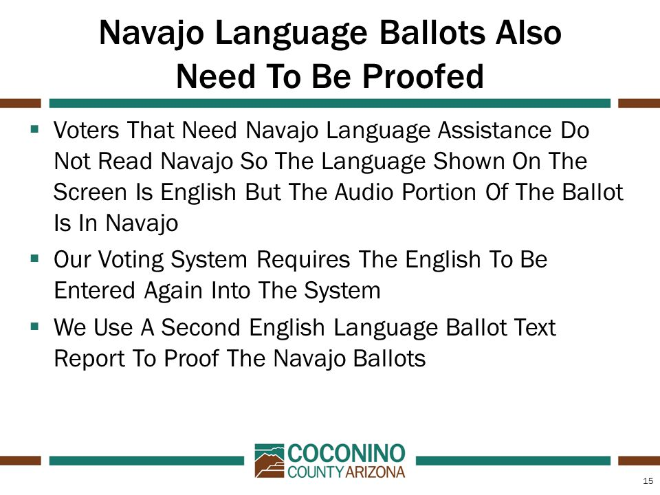 15 Navajo Language Ballots Also Need To Be Proofed  Voters That Need Navajo Language Assistance Do Not Read Navajo So The Language Shown On The Screen Is English But The Audio Portion Of The Ballot Is In Navajo  Our Voting System Requires The English To Be Entered Again Into The System  We Use A Second English Language Ballot Text Report To Proof The Navajo Ballots