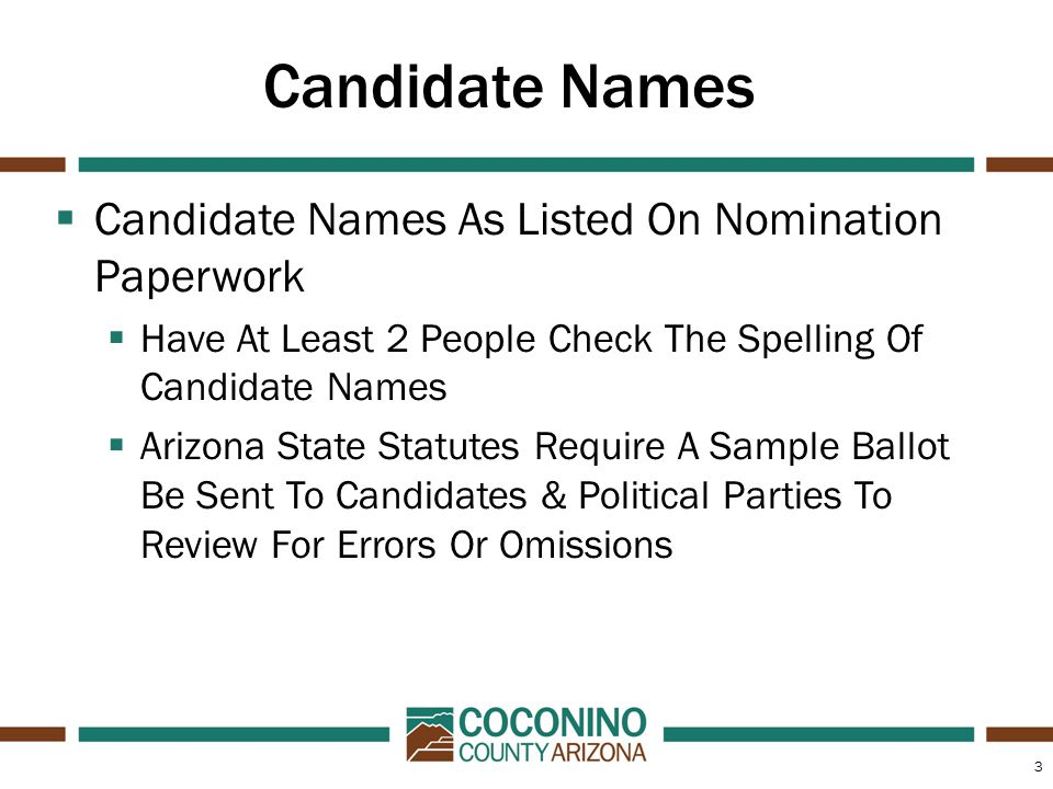 3 Candidate Names  Candidate Names As Listed On Nomination Paperwork  Have At Least 2 People Check The Spelling Of Candidate Names  Arizona State Statutes Require A Sample Ballot Be Sent To Candidates & Political Parties To Review For Errors Or Omissions