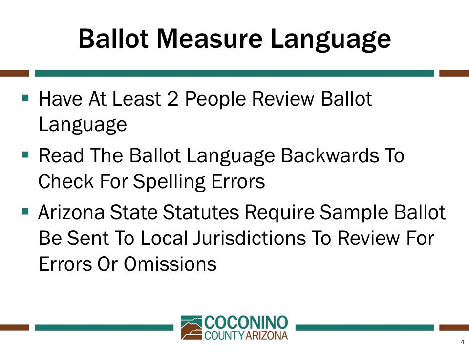 4 Ballot Measure Language  Have At Least 2 People Review Ballot Language  Read The Ballot Language Backwards To Check For Spelling Errors  Arizona State Statutes Require Sample Ballot Be Sent To Local Jurisdictions To Review For Errors Or Omissions