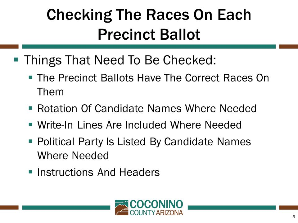 5 Checking The Races On Each Precinct Ballot  Things That Need To Be Checked:  The Precinct Ballots Have The Correct Races On Them  Rotation Of Candidate Names Where Needed  Write-In Lines Are Included Where Needed  Political Party Is Listed By Candidate Names Where Needed  Instructions And Headers