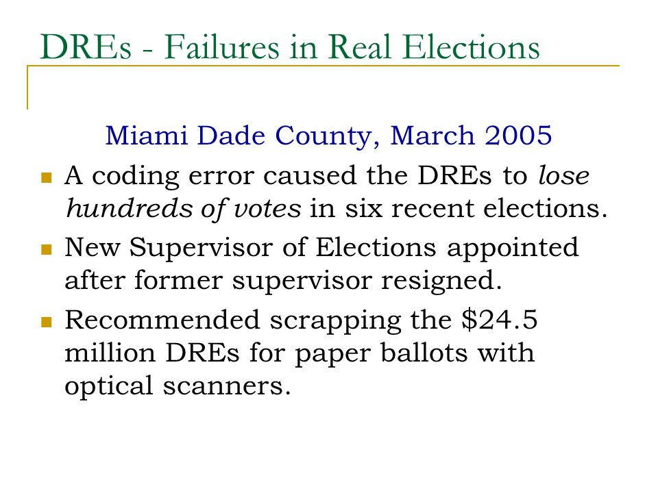 DREs - Failures in Real Elections Miami Dade County, March 2005 A coding error caused the DREs to lose hundreds of votes in six recent elections.