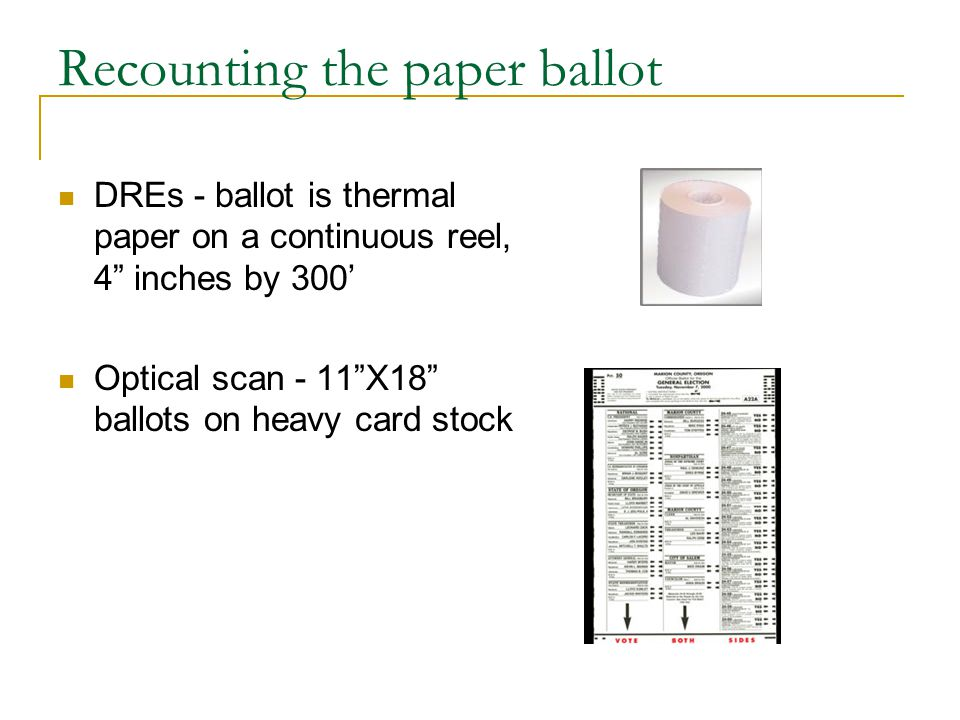 Recounting the paper ballot DREs - ballot is thermal paper on a continuous reel, 4 inches by 300' Optical scan - 11 X18 ballots on heavy card stock