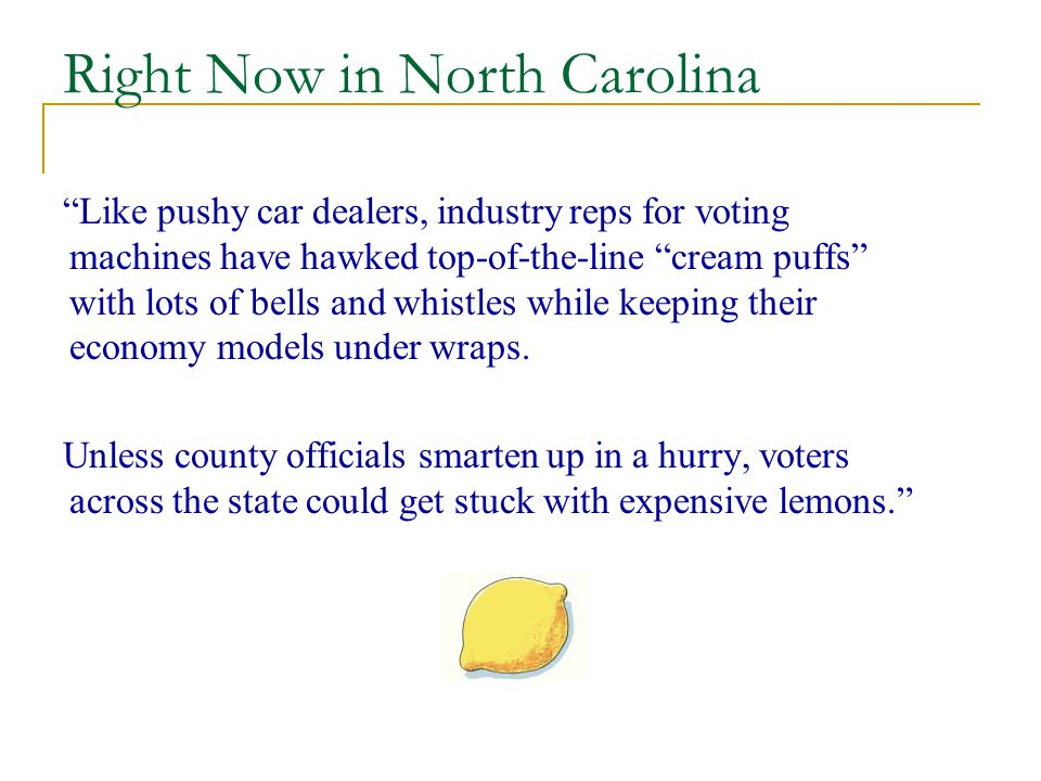 Right Now in North Carolina Like pushy car dealers, industry reps for voting machines have hawked top-of-the-line cream puffs with lots of bells and whistles while keeping their economy models under wraps.