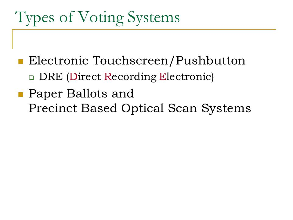 Types of Voting Systems Electronic Touchscreen/Pushbutton  DRE (Direct Recording Electronic) Paper Ballots and Precinct Based Optical Scan Systems
