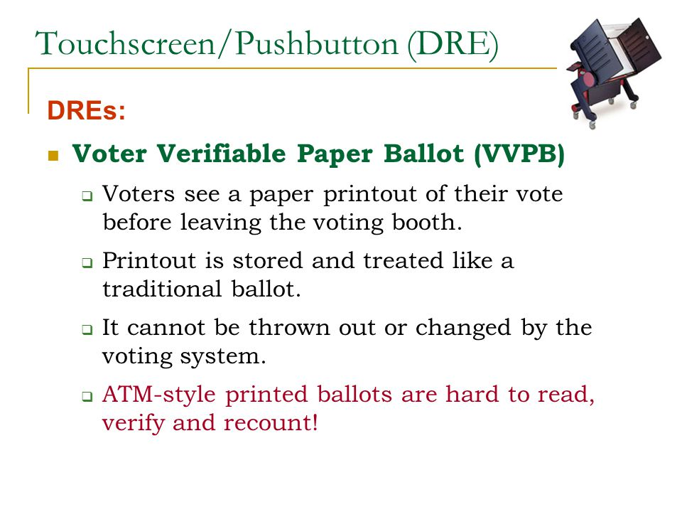 Touchscreen/Pushbutton (DRE) DREs: Voter Verifiable Paper Ballot (VVPB)  Voters see a paper printout of their vote before leaving the voting booth.