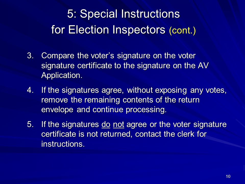 10 5: Special Instructions for Election Inspectors (cont.) 3.Compare the voter's signature on the voter signature certificate to the signature on the AV Application.