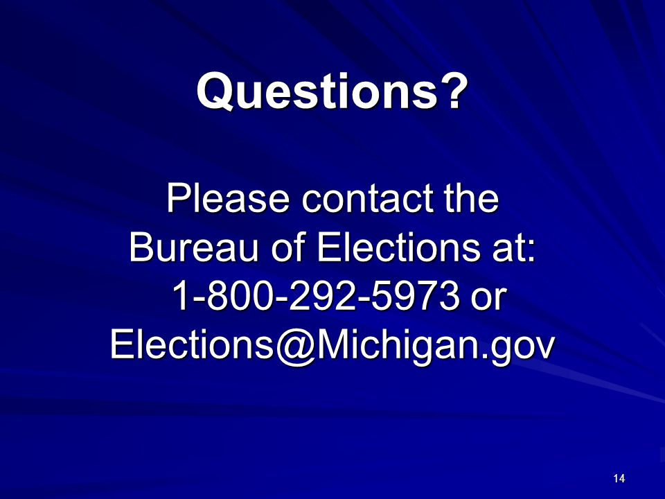 14 Questions Please contact the Bureau of Elections at: 1-800-292-5973 or Elections@Michigan.gov
