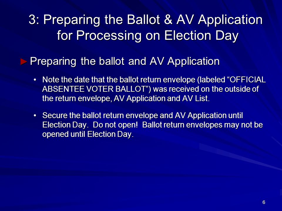 6 3: Preparing the Ballot & AV Application for Processing on Election Day ► Preparing the ballot and AV Application Note the date that the ballot return envelope (labeled OFFICIAL ABSENTEE VOTER BALLOT ) was received on the outside of the return envelope, AV Application and AV List.Note the date that the ballot return envelope (labeled OFFICIAL ABSENTEE VOTER BALLOT ) was received on the outside of the return envelope, AV Application and AV List.