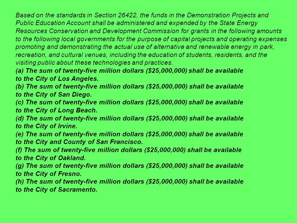 Based on the standards in Section 26422, the funds in the Demonstration Projects and Public Education Account shall be administered and expended by the State Energy Resources Conservation and Development Commission for grants in the following amounts to the following local governments for the purpose of capital projects and operating expenses promoting and demonstrating the actual use of alternative and renewable energy in park, recreation, and cultural venues, including the education of students, residents, and the visiting public about these technologies and practices.