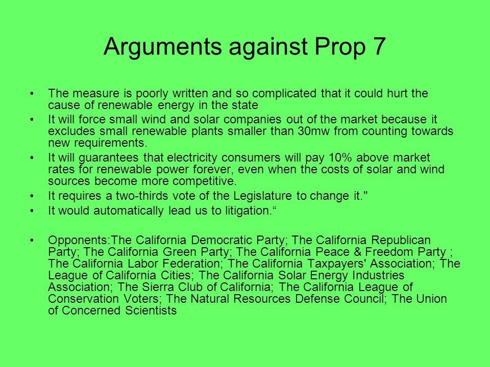 Arguments against Prop 7 The measure is poorly written and so complicated that it could hurt the cause of renewable energy in the state It will force small wind and solar companies out of the market because it excludes small renewable plants smaller than 30mw from counting towards new requirements.