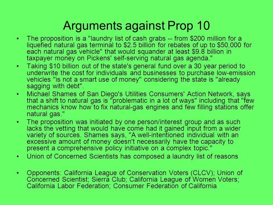 Arguments against Prop 10 The proposition is a laundry list of cash grabs -- from $200 million for a liquefied natural gas terminal to $2.5 billion for rebates of up to $50,000 for each natural gas vehicle that would squander at least $9.8 billion in taxpayer money on Pickens self-serving natural gas agenda. Taking $10 billion out of the state s general fund over a 30 year period to underwrite the cost for individuals and businesses to purchase low-emission vehicles is not a smart use of money considering the state is already sagging with debt .