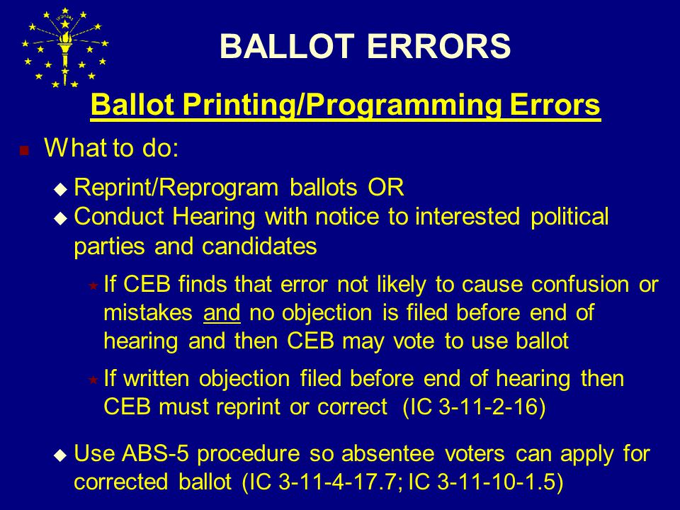 BALLOT ERRORS Ballot Printing/Programming Errors What to do:  Reprint/Reprogram ballots OR  Conduct Hearing with notice to interested political parties and candidates  If CEB finds that error not likely to cause confusion or mistakes and no objection is filed before end of hearing and then CEB may vote to use ballot  If written objection filed before end of hearing then CEB must reprint or correct (IC 3-11-2-16)  Use ABS-5 procedure so absentee voters can apply for corrected ballot (IC 3-11-4-17.7; IC 3-11-10-1.5)