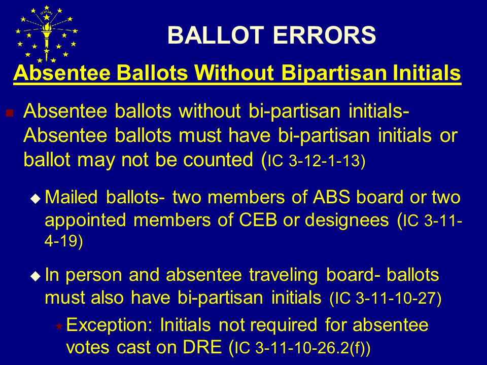 BALLOT ERRORS Absentee Ballots Without Bipartisan Initials Absentee ballots without bi-partisan initials- Absentee ballots must have bi-partisan initials or ballot may not be counted ( IC 3-12-1-13)  Mailed ballots- two members of ABS board or two appointed members of CEB or designees ( IC 3-11- 4-19)  In person and absentee traveling board- ballots must also have bi-partisan initials (IC 3-11-10-27)  Exception: Initials not required for absentee votes cast on DRE ( IC 3-11-10-26.2(f))