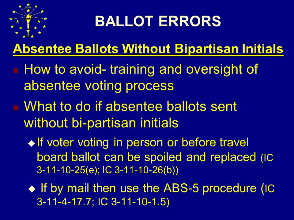 BALLOT ERRORS Absentee Ballots Without Bipartisan Initials How to avoid- t raining and oversight of absentee voting process What to do if absentee ballots sent without bi-partisan initials  If voter voting in person or before travel board ballot can be spoiled and replaced (IC 3-11-10-25(e); IC 3-11-10-26(b))  If by mail then use the ABS-5 procedure ( IC 3-11-4-17.7; IC 3-11-10-1.5)
