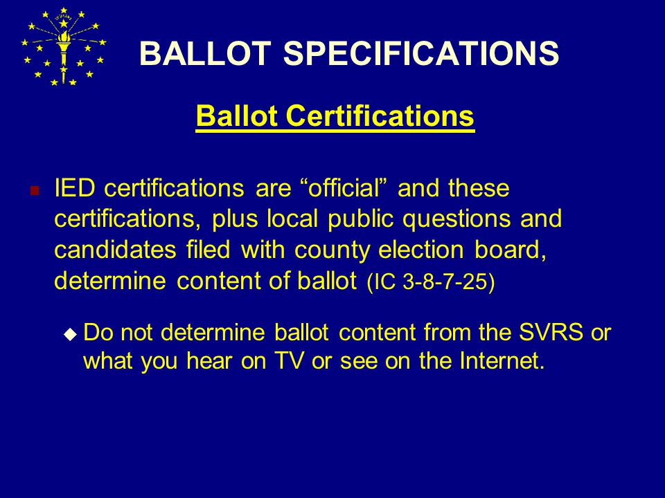 BALLOT SPECIFICATIONS Ballot Certifications IED certifications are official and these certifications, plus local public questions and candidates filed with county election board, determine content of ballot (IC 3-8-7-25)  Do not determine ballot content from the SVRS or what you hear on TV or see on the Internet.