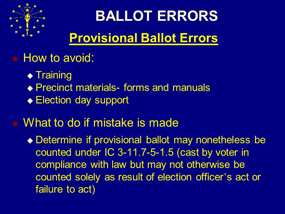 BALLOT ERRORS Provisional Ballot Errors How to avoid :  Training  Precinct materials- forms and manuals  Election day support What to do if mistake is made  Determine if provisional ballot may nonetheless be counted under IC 3-11.7-5-1.5 (cast by voter in compliance with law but may not otherwise be counted solely as result of election officer ' s act or failure to act)