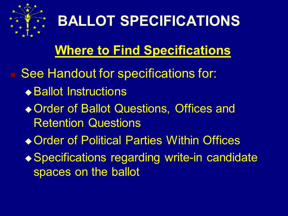 BALLOT SPECIFICATIONS Where to Find Specifications See Handout for specifications for:  Ballot Instructions  Order of Ballot Questions, Offices and Retention Questions  Order of Political Parties Within Offices  Specifications regarding write-in candidate spaces on the ballot