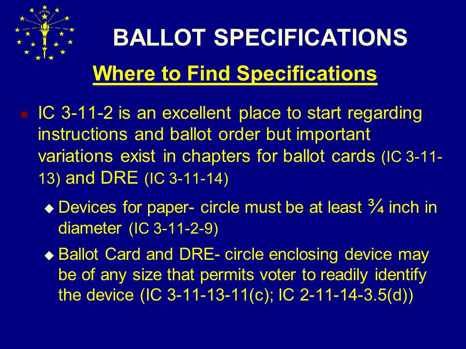 BALLOT SPECIFICATIONS Where to Find Specifications IC 3-11-2 is an excellent place to start regarding instructions and ballot order but important variations exist in chapters for ballot cards (IC 3-11- 13) and DRE (IC 3-11-14)  Devices for paper- circle must be at least ¾ inch in diameter (IC 3-11-2-9)  Ballot Card and DRE- circle enclosing device may be of any size that permits voter to readily identify the device (IC 3-11-13-11(c); IC 2-11-14-3.5(d))