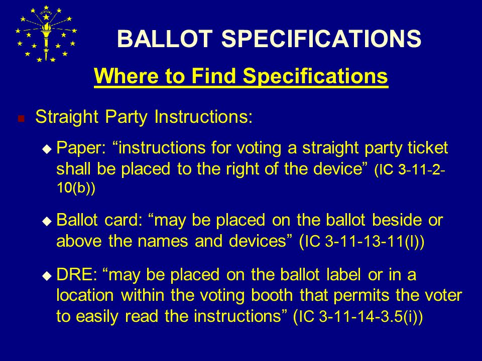 BALLOT SPECIFICATIONS Where to Find Specifications Straight Party Instructions:  Paper: instructions for voting a straight party ticket shall be placed to the right of the device (IC 3-11-2- 10(b))  Ballot card: may be placed on the ballot beside or above the names and devices ( IC 3-11-13-11(l))  DRE: may be placed on the ballot label or in a location within the voting booth that permits the voter to easily read the instructions ( IC 3-11-14-3.5(i))