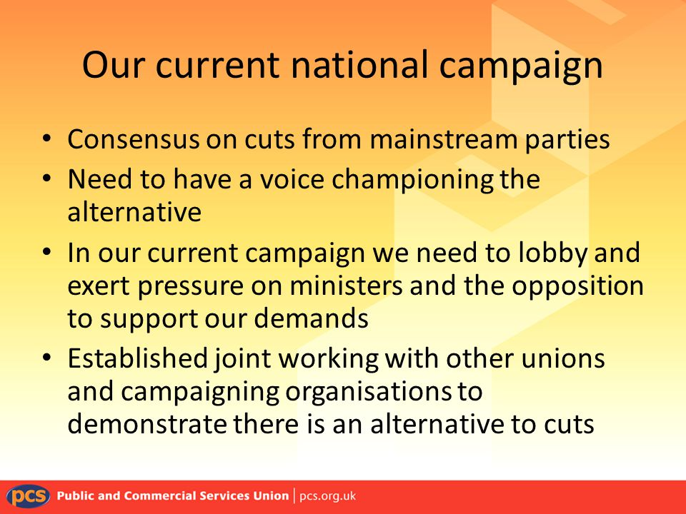 Our current national campaign Consensus on cuts from mainstream parties Need to have a voice championing the alternative In our current campaign we need to lobby and exert pressure on ministers and the opposition to support our demands Established joint working with other unions and campaigning organisations to demonstrate there is an alternative to cuts