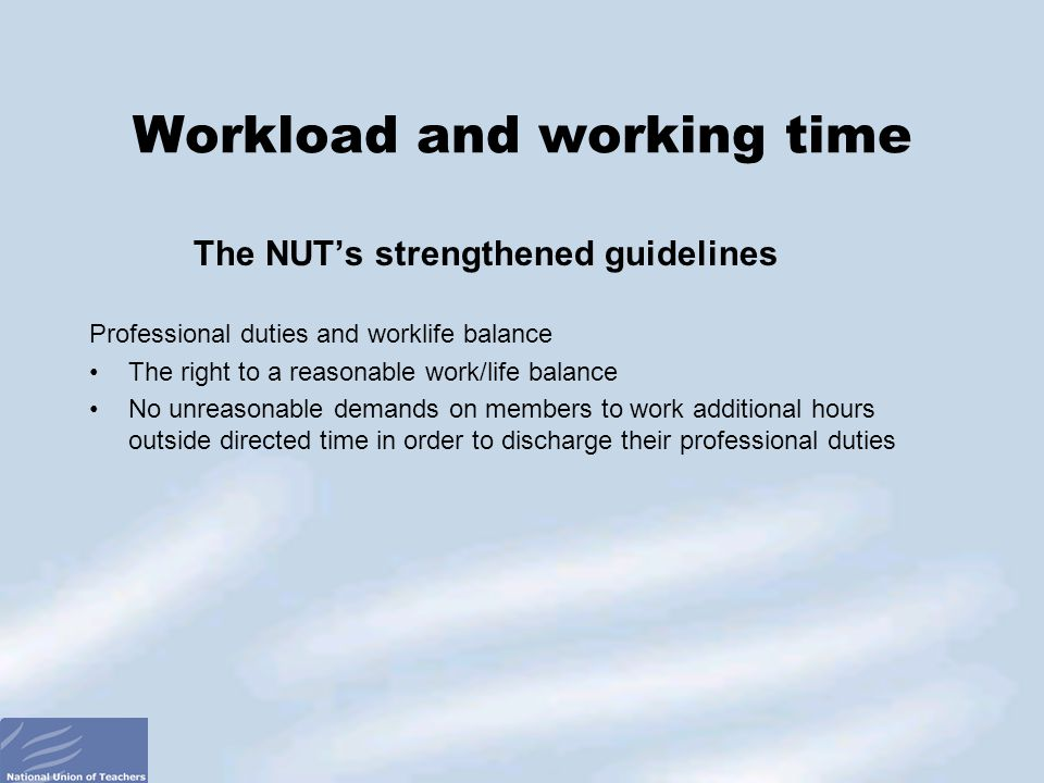 The NUT's strengthened guidelines Professional duties and worklife balance The right to a reasonable work/life balance No unreasonable demands on members to work additional hours outside directed time in order to discharge their professional duties Workload and working time