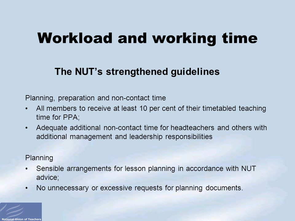 The NUT's strengthened guidelines Planning, preparation and non-contact time All members to receive at least 10 per cent of their timetabled teaching time for PPA; Adequate additional non-contact time for headteachers and others with additional management and leadership responsibilities Planning Sensible arrangements for lesson planning in accordance with NUT advice; No unnecessary or excessive requests for planning documents.