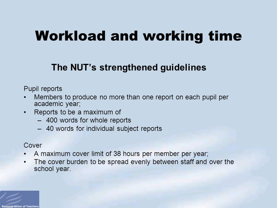 The NUT's strengthened guidelines Pupil reports Members to produce no more than one report on each pupil per academic year; Reports to be a maximum of –400 words for whole reports –40 words for individual subject reports Cover A maximum cover limit of 38 hours per member per year; The cover burden to be spread evenly between staff and over the school year.
