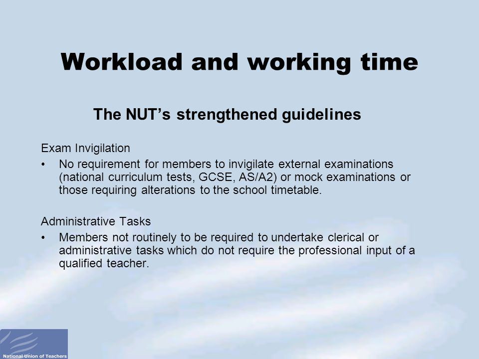 The NUT's strengthened guidelines Exam Invigilation No requirement for members to invigilate external examinations (national curriculum tests, GCSE, AS/A2) or mock examinations or those requiring alterations to the school timetable.