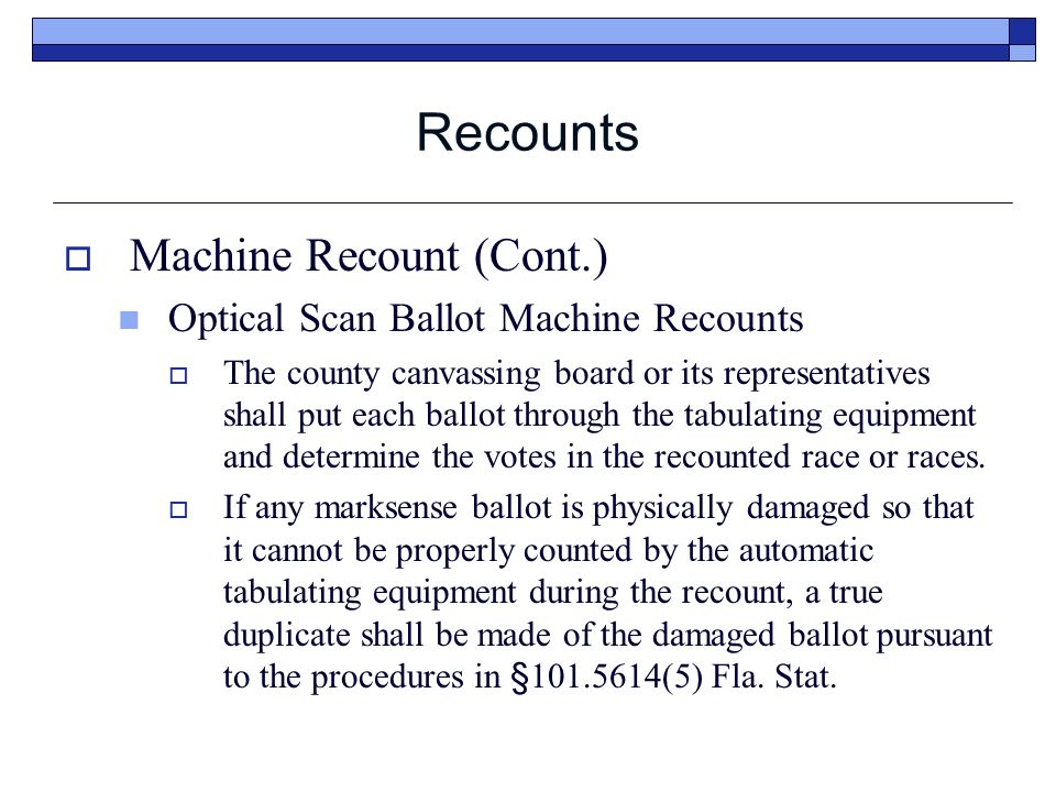 Recounts  Machine Recount (Cont.) Optical Scan Ballot Machine Recounts  The county canvassing board or its representatives shall put each ballot through the tabulating equipment and determine the votes in the recounted race or races.