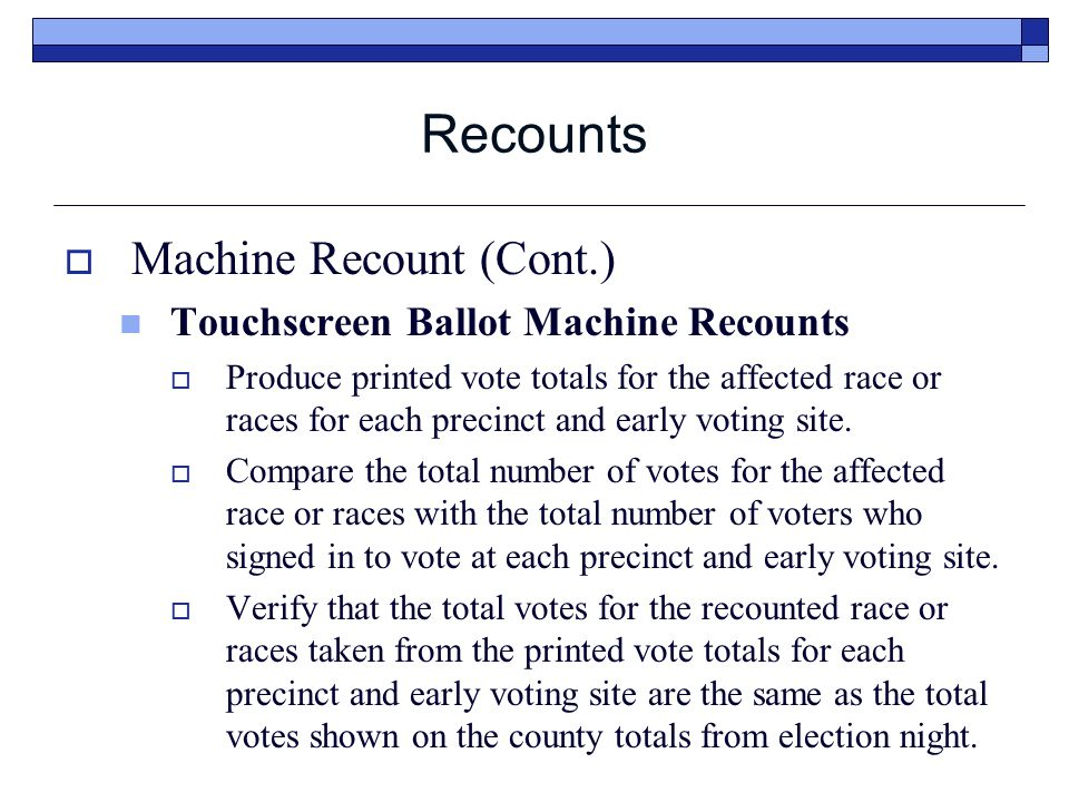Recounts  Machine Recount (Cont.) Touchscreen Ballot Machine Recounts  Produce printed vote totals for the affected race or races for each precinct and early voting site.