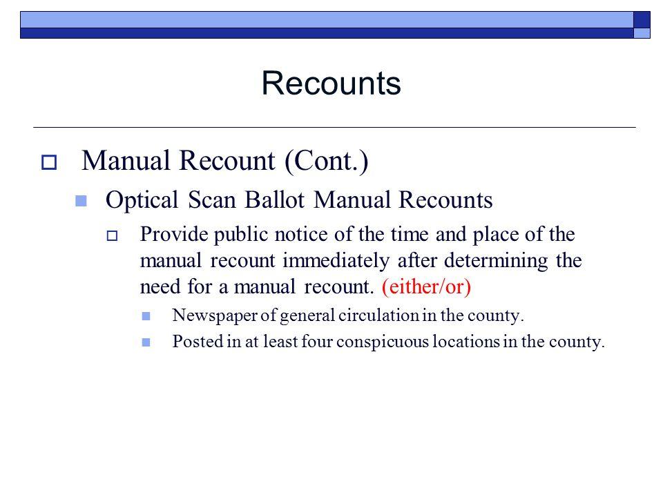 Recounts  Manual Recount (Cont.) Optical Scan Ballot Manual Recounts  Provide public notice of the time and place of the manual recount immediately