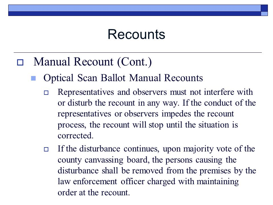 Recounts  Manual Recount (Cont.) Optical Scan Ballot Manual Recounts  Representatives and observers must not interfere with or disturb the recount in any way.