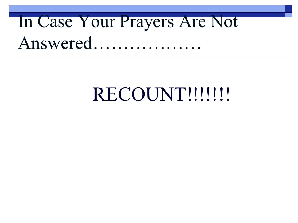 In Case Your Prayers Are Not Answered……………… RECOUNT!!!!!!!