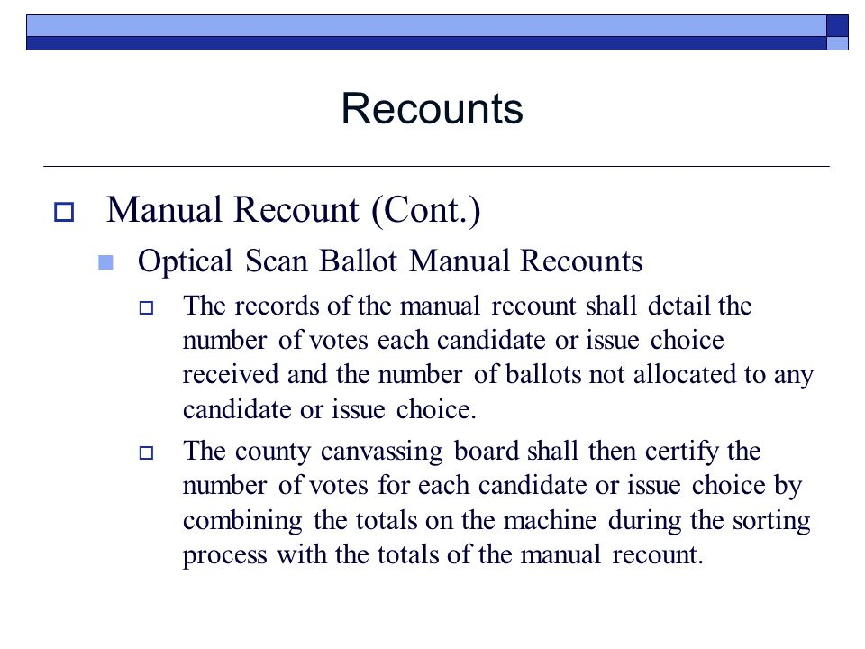 Recounts  Manual Recount (Cont.) Optical Scan Ballot Manual Recounts  The records of the manual recount shall detail the number of votes each candid