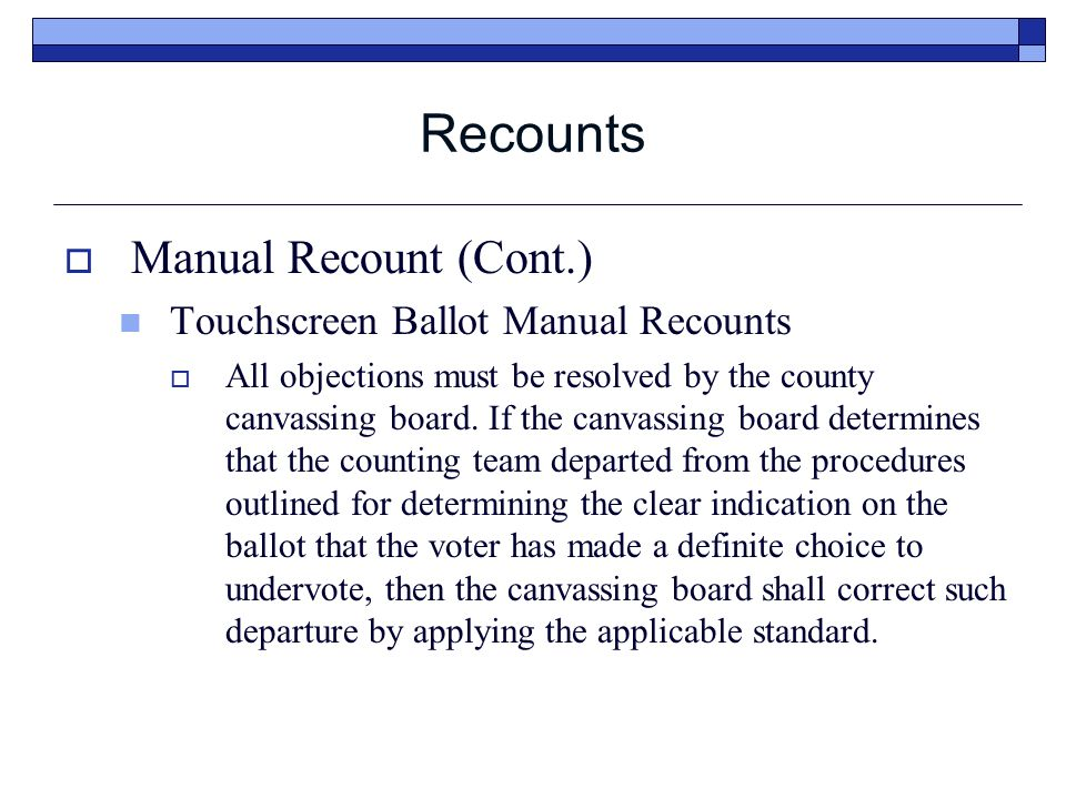 Recounts  Manual Recount (Cont.) Touchscreen Ballot Manual Recounts  All objections must be resolved by the county canvassing board.