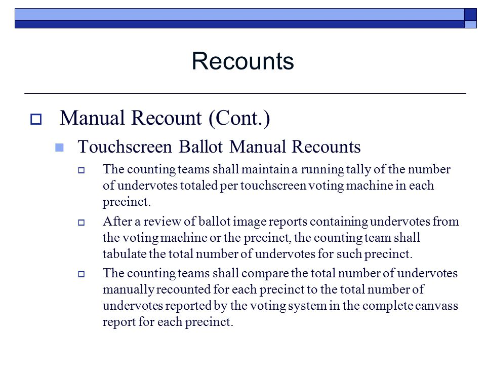 Recounts  Manual Recount (Cont.) Touchscreen Ballot Manual Recounts  The counting teams shall maintain a running tally of the number of undervotes totaled per touchscreen voting machine in each precinct.
