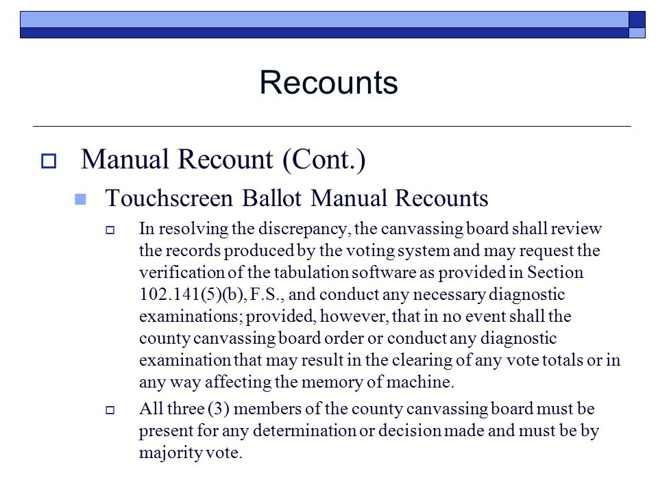  Manual Recount (Cont.) Touchscreen Ballot Manual Recounts  In resolving the discrepancy, the canvassing board shall review the records produced by the voting system and may request the verification of the tabulation software as provided in Section 102.141(5)(b), F.S., and conduct any necessary diagnostic examinations; provided, however, that in no event shall the county canvassing board order or conduct any diagnostic examination that may result in the clearing of any vote totals or in any way affecting the memory of machine.