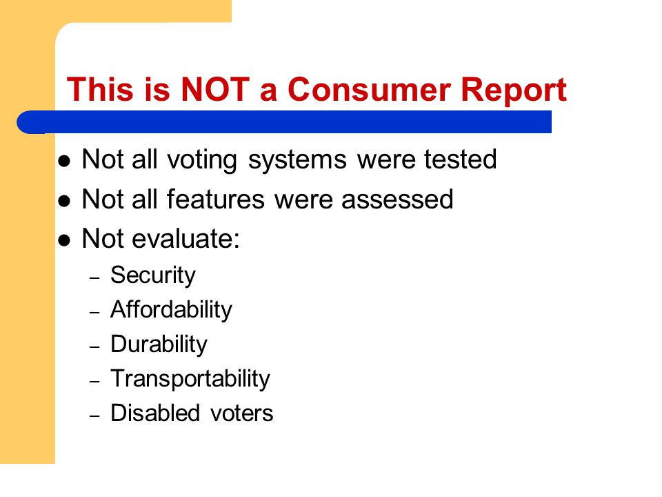 This is NOT a Consumer Report Not all voting systems were tested Not all features were assessed Not evaluate: – Security – Affordability – Durability