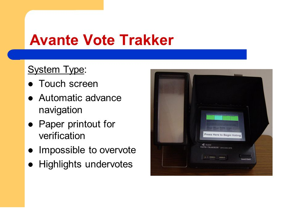 Avante Vote Trakker System Type: Touch screen Automatic advance navigation Paper printout for verification Impossible to overvote Highlights undervote