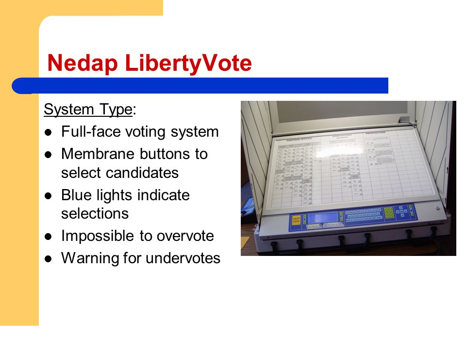 Nedap LibertyVote System Type: Full-face voting system Membrane buttons to select candidates Blue lights indicate selections Impossible to overvote Wa