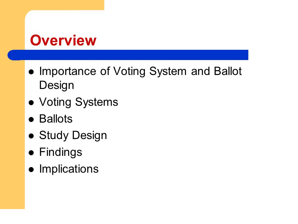 Overview Importance of Voting System and Ballot Design Voting Systems Ballots Study Design Findings Implications