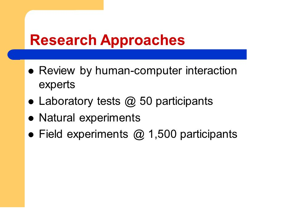 Research Approaches Review by human-computer interaction experts Laboratory tests @ 50 participants Natural experiments Field experiments @ 1,500 part