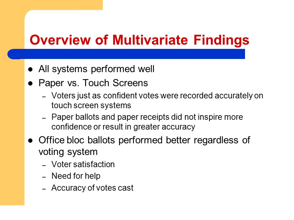 Overview of Multivariate Findings All systems performed well Paper vs. Touch Screens – Voters just as confident votes were recorded accurately on touc
