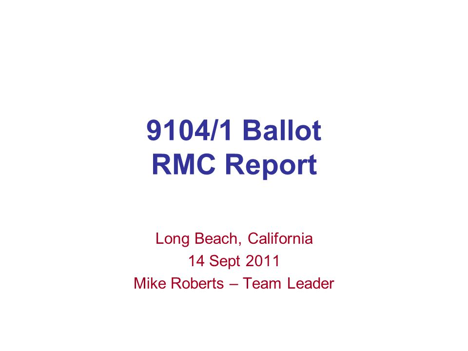 9104/1 Ballot RMC Report Long Beach, California 14 Sept 2011 Mike Roberts – Team Leader
