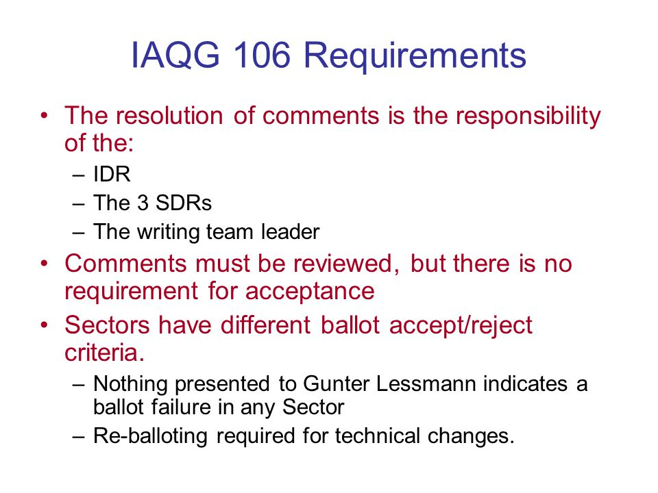 IAQG 106 Requirements The resolution of comments is the responsibility of the: –IDR –The 3 SDRs –The writing team leader Comments must be reviewed, but there is no requirement for acceptance Sectors have different ballot accept/reject criteria.