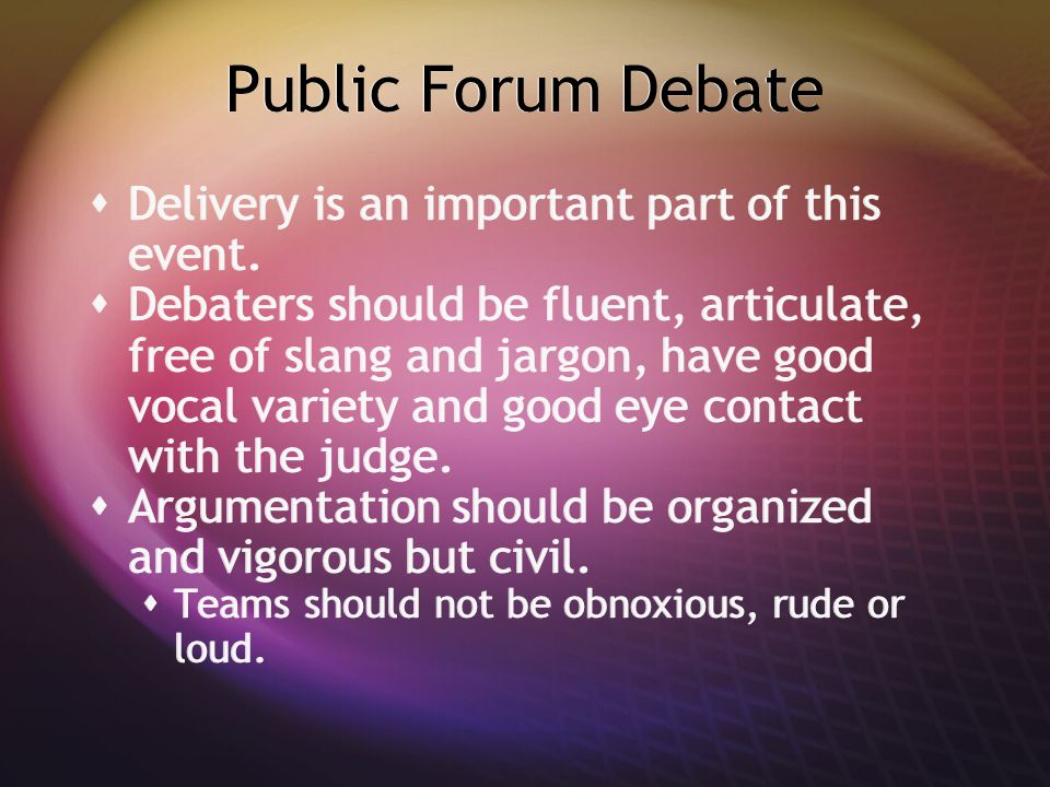 Public Forum Debate  Delivery is an important part of this event.  Debaters should be fluent, articulate, free of slang and jargon, have good vocal