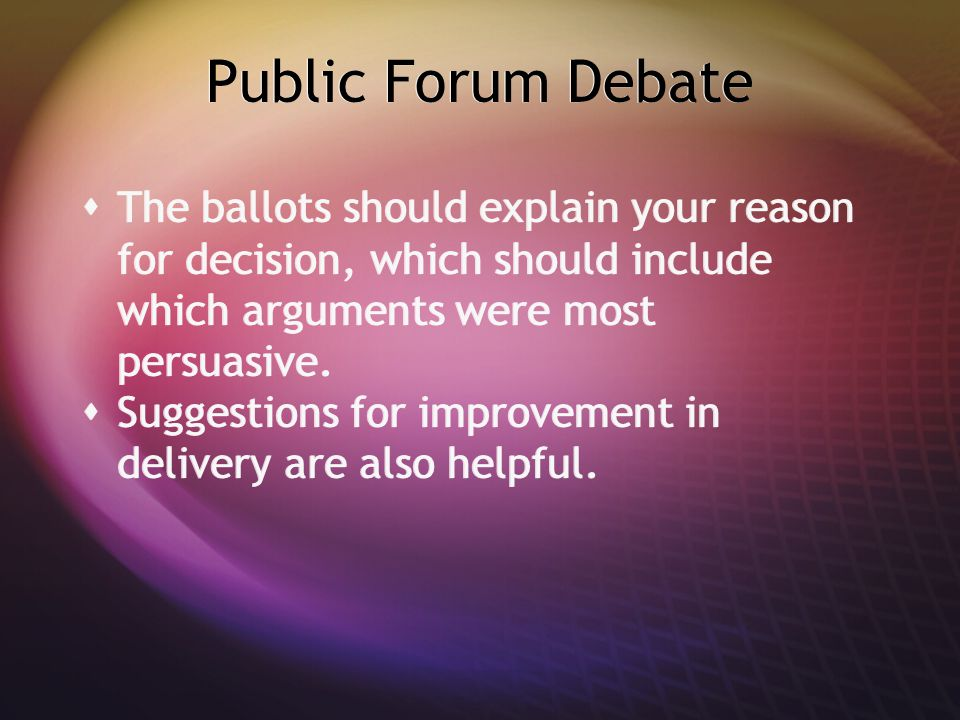 Public Forum Debate  The ballots should explain your reason for decision, which should include which arguments were most persuasive.  Suggestions fo